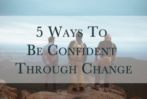 5 Ways To Be Confident Through Change